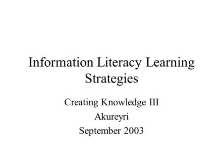 Information Literacy Learning Strategies Creating Knowledge III Akureyri September 2003.