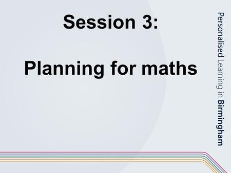Session 3: Planning for maths. Objectives To explore planning in maths in the long, medium and short term using the renewed framework; To build on existing.