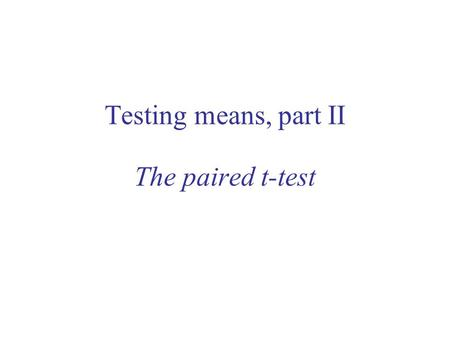 Testing means, part II The paired t-test. Outline of lecture Options in statistics –sometimes there is more than one option One-sample t-test: review.