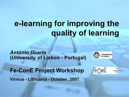 E-learning for improving the quality of learning António Duarte (University of Lisbon - Portugal) Fe-ConE Project Workshop Vilnius - Lithuania - October,