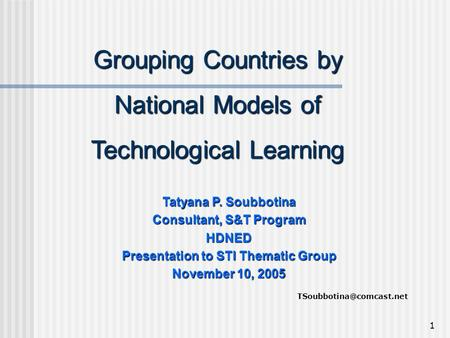 1 Grouping Countries by National Models of Technological Learning Tatyana P. Soubbotina Consultant, S&T Program HDNED Presentation to STI Thematic Group.