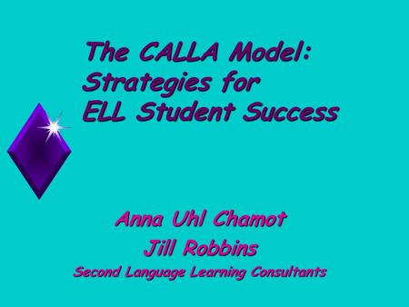The CALLA Model: Strategies for ELL Student Success Anna Uhl Chamot Jill Robbins Second Language Learning Consultants.