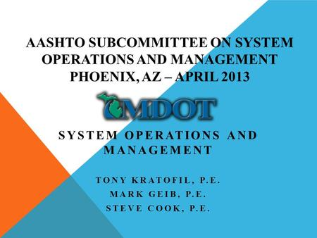 AASHTO SUBCOMMITTEE ON SYSTEM OPERATIONS AND MANAGEMENT PHOENIX, AZ – APRIL 2013 SYSTEM OPERATIONS AND MANAGEMENT TONY KRATOFIL, P.E. MARK GEIB, P.E. STEVE.