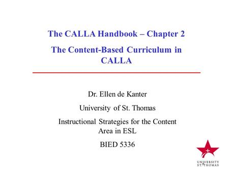 The CALLA Handbook – Chapter 2 The Content-Based Curriculum in CALLA Dr. Ellen de Kanter University of St. Thomas Instructional Strategies for the Content.