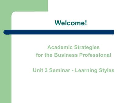Welcome! Academic Strategies for the Business Professional Unit 3 Seminar - Learning Styles.