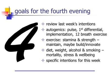 Goals for the fourth evening  review last week's intentions  autogenics: pulse, 1 st differential, implementation, 12 breath exercise  exercise: stamina.