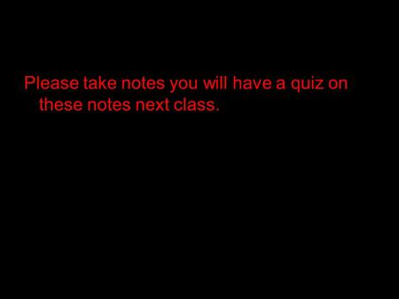 Please take notes you will have a quiz on these notes next class.
