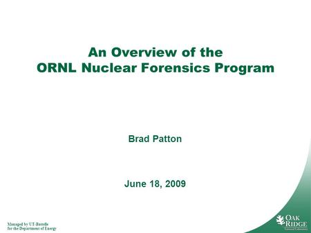 Managed by UT-Battelle for the Department of Energy An Overview of the ORNL Nuclear Forensics Program June 18, 2009 Brad Patton.