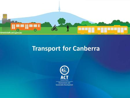 Transport for Canberra. 1.Setting the scene 2.Public transport 3.Active travel 4.Roads, Parking, Freight and Fleet 5.Measuring our progress 6.How to have.