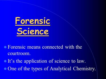 Forensic Science Forensic means connected with the courtroom. It's the application of science to law. One of the types of Analytical Chemistry.