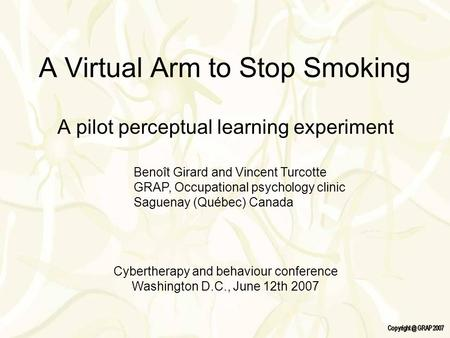 A Virtual Arm to Stop Smoking A pilot perceptual learning experiment Benoît Girard and Vincent Turcotte GRAP, Occupational psychology clinic Saguenay (Québec)