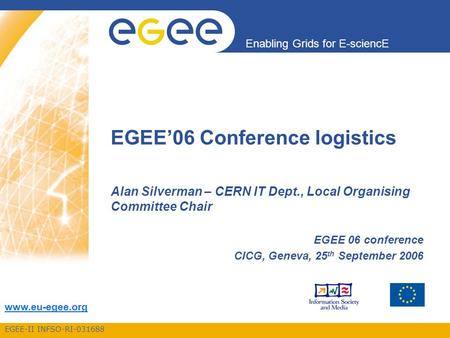 EGEE-II INFSO-RI-031688 Enabling Grids for E-sciencE www.eu-egee.org EGEE'06 Conference logistics Alan Silverman – CERN IT Dept., Local Organising Committee.