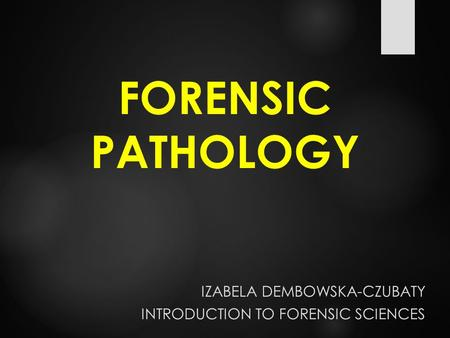 FORENSIC PATHOLOGY IZABELA DEMBOWSKA-CZUBATY INTRODUCTION TO FORENSIC SCIENCES.