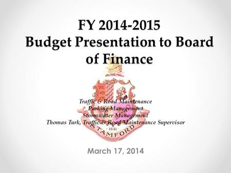 FY 2014-2015 Budget Presentation to Board of Finance March 17, 2014 Traffic & Road Maintenance Parking Management Stormwater Management Thomas Turk, Traffic.