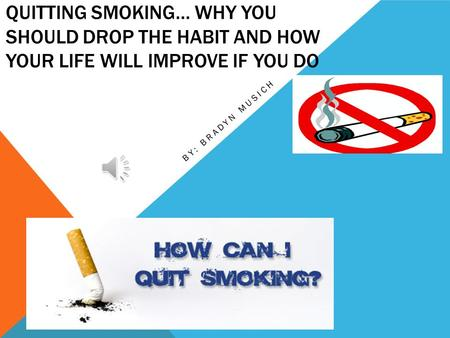 QUITTING SMOKING… WHY YOU SHOULD DROP THE HABIT AND HOW YOUR LIFE WILL IMPROVE IF YOU DO BY: BRADYN MUSICH.