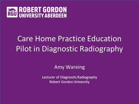 Care Home Practice Education Pilot in Diagnostic Radiography Amy Wareing Lecturer of Diagnostic Radiography Robert Gordon University.