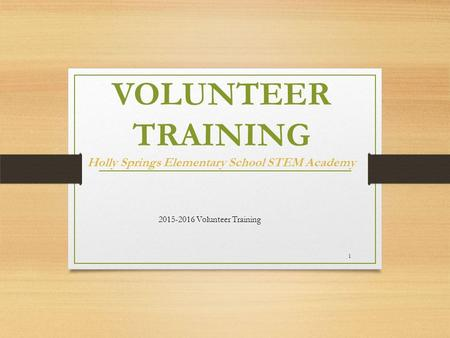 VOLUNTEER TRAINING Holly Springs Elementary School STEM Academy 2015-2016 Volunteer Training 1.