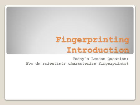 Fingerprinting Introduction Today's Lesson Question: How do scientists characterize fingerprints?