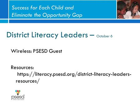 District Literacy Leaders – October 6 Wireless: PSESD Guest Resources: https://literacy.psesd.org/district-literacy-leaders- resources/ Success for Each.