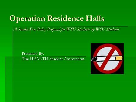 Operation Residence Halls A Smoke-Free Policy Proposal for WSU Students by WSU Students Presented By: The HEALTH Student Association.