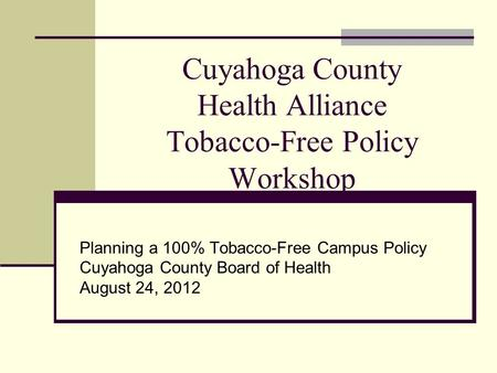 Cuyahoga County Health Alliance Tobacco-Free Policy Workshop Planning a 100% Tobacco-Free Campus Policy Cuyahoga County Board of Health August 24, 2012.
