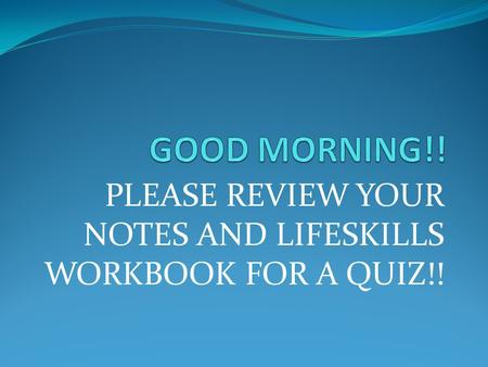 PLEASE REVIEW YOUR NOTES AND LIFESKILLS WORKBOOK FOR A QUIZ!!