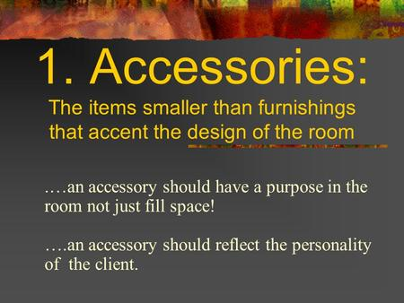 1. Accessories: The items smaller than furnishings that accent the design of the room.…an accessory should have a purpose in the room not just fill space!