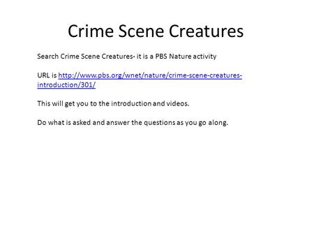 Crime Scene Creatures Search Crime Scene Creatures- it is a PBS Nature activity URL is  introduction/301/http://www.pbs.org/wnet/nature/crime-scene-creatures-