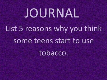JOURNAL List 5 reasons why you think some teens start to use tobacco.