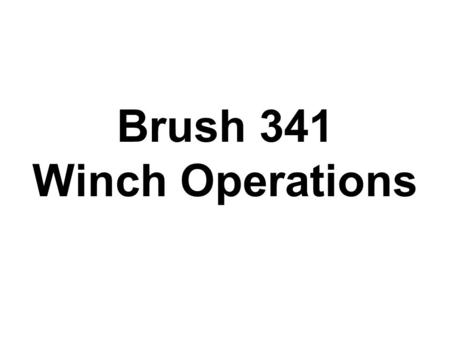 Brush 341 Winch Operations. B341 PTO Winch The winch on B341is very different from the electric winches on B342. This winch is driven by a PTO off the.