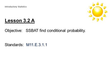 Introductory Statistics Lesson 3.2 A Objective: SSBAT find conditional probability. Standards: M11.E.3.1.1.