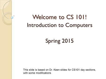 Welcome to CS 101! Introduction to Computers Spring 2015 This slide is based on Dr. Keen slides for CS101 day sections, with some modifications.