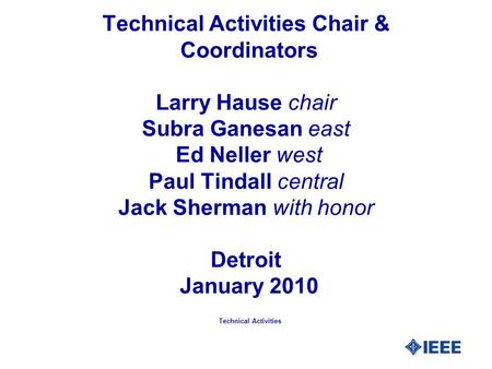 Technical Activities Chair & Coordinators Larry Hause chair Subra Ganesan east Ed Neller west Paul Tindall central Jack Sherman with honor Detroit January.