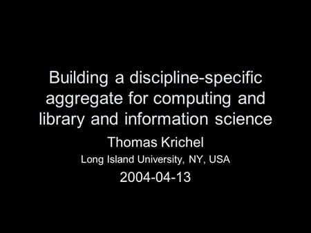 Building a discipline-specific aggregate for computing and library and information science Thomas Krichel Long Island University, NY, USA 2004-04-13.