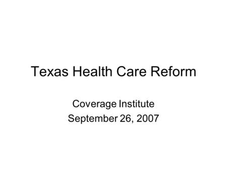 Texas Health Care Reform Coverage Institute September 26, 2007.