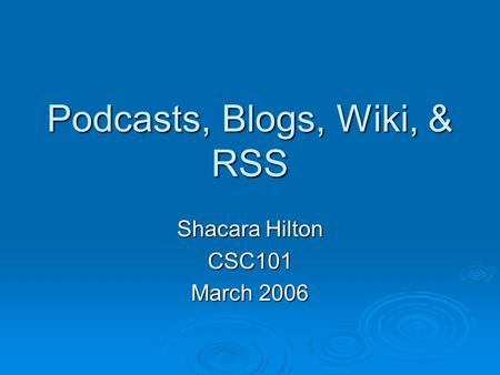 Podcasts, Blogs, Wiki, & RSS Shacara Hilton CSC101 March 2006.