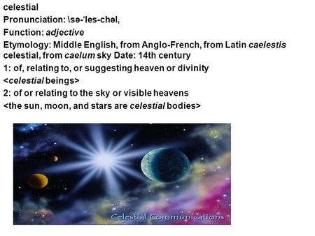 Celestial Pronunciation: \sə- ˈ les-chəl, Function: adjective Etymology: Middle English, from Anglo-French, from Latin caelestis celestial, from caelum.