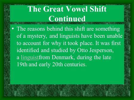 The Great Vowel Shift Continued The reasons behind this shift are something of a mystery, and linguists have been unable to account for why it took place.