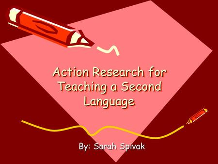 Action Research for Teaching a Second Language By: Sarah Spivak.