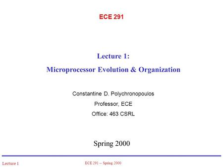 Lecture 1 ECE 291 -- Spring 2000 ECE 291 Spring 2000 Lecture 1: Microprocessor Evolution & Organization Constantine D. Polychronopoulos Professor, ECE.