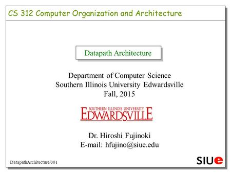 Datapath Architecture Department of Computer Science Southern Illinois University Edwardsville Fall, 2015 Dr. Hiroshi Fujinoki