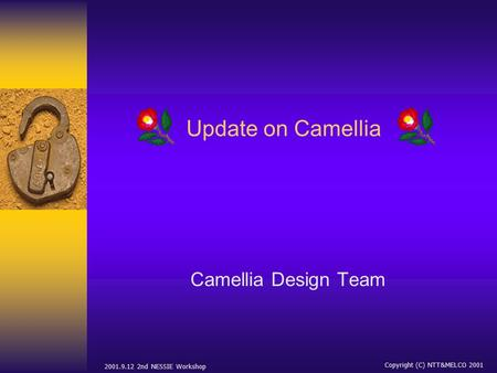2001.9.12 2nd NESSIE Workshop Copyright (C) NTT&MELCO 2001 Update on Camellia Camellia Design Team.