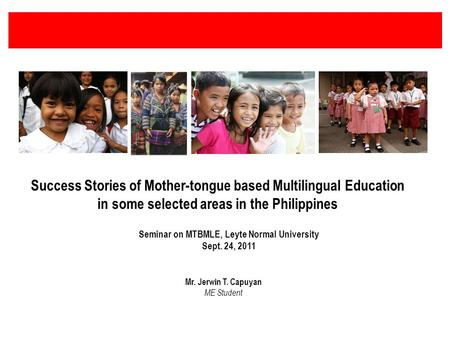 Success Stories of Mother-tongue based Multilingual Education in some selected areas in the Philippines Seminar on MTBMLE, Leyte Normal University Sept.
