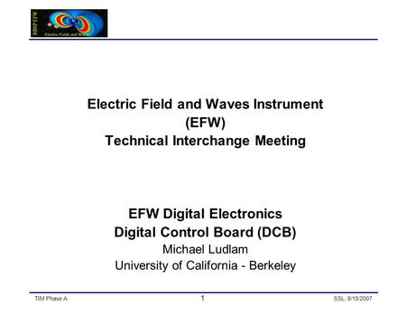 TIM Phase A 1 SSL, 8/15/2007 Electric Field and Waves Instrument (EFW) Technical Interchange Meeting EFW Digital Electronics Digital Control Board (DCB)
