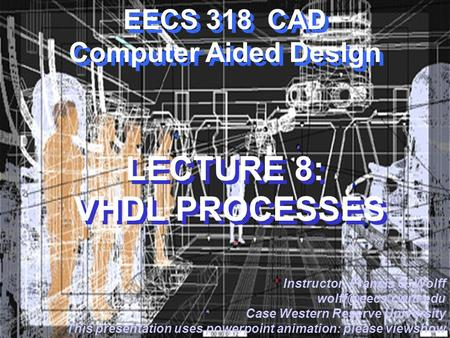 CWRU EECS 318 EECS 318 CAD Computer Aided Design LECTURE 8: VHDL PROCESSES Instructor: Francis G. Wolff Case Western Reserve University.