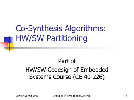 Winter-Spring 2001Codesign of Embedded Systems1 Co-Synthesis Algorithms: HW/SW Partitioning Part of HW/SW Codesign of Embedded Systems Course (CE 40-226)