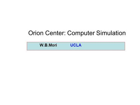 W.B.Mori UCLA Orion Center: Computer Simulation. Simulation component of the ORION Center Just as the ORION facility is a resource for the ORION Center,