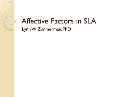 Affective Factors in SLA Lynn W Zimmerman, PhD. Language Ego Everyone has a language ego, because a person's language forms an important part of their.