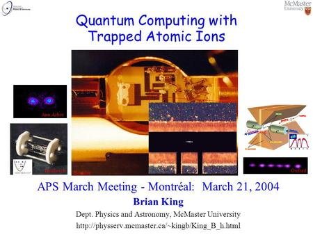 Quantum Computing with Trapped Atomic Ions APS March Meeting - Montréal: March 21, 2004 Brian King Dept. Physics and Astronomy, McMaster University