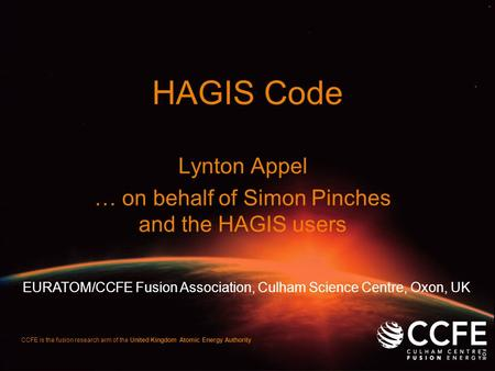 HAGIS Code Lynton Appel … on behalf of Simon Pinches and the HAGIS users CCFE is the fusion research arm of the United Kingdom Atomic Energy Authority.